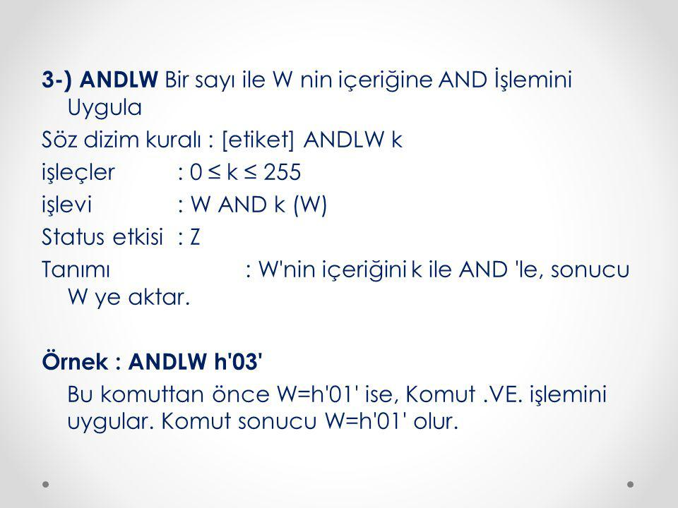 3-) ANDLW Bir sayı ile W nin içeriğine AND İşlemini Uygula Söz dizim kuralı : [etiket] ANDLW k işleçler : 0 ≤ k ≤ 255 işlevi : W AND k (W) Status etkisi : Z Tanımı : W nin içeriğini k ile AND le, sonucu W ye aktar.